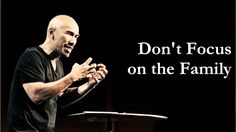 Don't Focus on the Family - Francis Chan. LOVE this!!-except the churchy elevator music at the very end, but still listen to him-- a short, simple, and sincere prayer as he finishes speaking :) This is my dilemma. I hate church--yet  love this man and what he stands for.