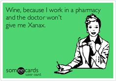 Wine, because I work in a pharmacy and the doctor won't give me Xanax.