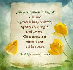 Randy Pausch - Quando fai qualcosa .. Credo sia una delle cose più vere, ma è anche il motivo per cui io non sono mai stata né popolare né amata. Forse fa solo parte delle leggende metropolitane a cui mi è piaciuto credere per tutta la vita... come anche che la verità va sempre detta o che i veri amici restano tali anche quando si è lontani ... ecc ecc.  Già, la lontananza é come il vento ...... :-( :'(  #RandyPausch, #amore, #amicizia, #sincerità, #onestà, #liosite,