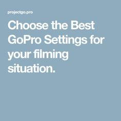Choose the Best GoPro Settings for your filming situation.