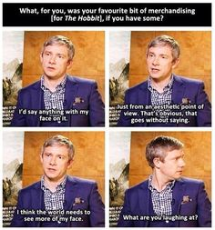 Martin Freeman. Love Him! But sometimes I can't tell if he is joking or is actually that vain.....
