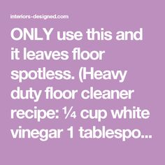 ONLY use this and it leaves floor spotless. (Heavy duty floor cleaner recipe: ¼ cup white vinegar 1 tablespoon liquid dish soap ¼ cup baking soda 2 gallons tap water, very warm.) It leaves everything smelling amazing. - interiors-designed.com