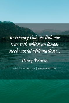 In serving God we find our true self, which no longer needs social affirmations... - Henry Nouwen