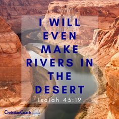 I will even make rivers in the desert. Isaiah 43:19 #Godlyquotes #scriptureoftheday #CCInstitute Rivers In The Desert, Isaiah 43 19, Christian Life Coaching, Life Coach Training, Scripture Of The Day, Quotes About God, Christian Quotes, Scriptures, Blessings