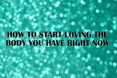 How to start loving the body you have right now