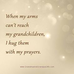 When my arms can't reach my grandchildren I hug them with my prayers.