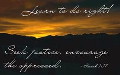 Isaiah 1:17—Learn to do right! Seek justice, encourage the oppressed.