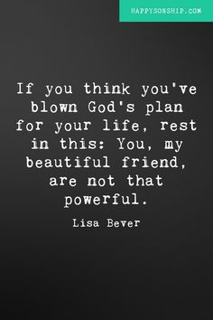 If you think you've blown God's plan for your life, rest in this. You, my beautiful friend, are not that powerful. - Lisa Bever