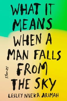 You are not going to want to miss out on What It Means When a Man Falls Out of the Sky by Lesley Nneka Arimah.