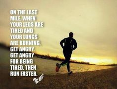 On the last mile, when your legs are tired and your lungs are burning, get angry. Get angry for being tired, then run faster.