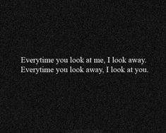 ''Everytime you look at me, I look away. Everytime you look away, I look at you.'' #quotes #love