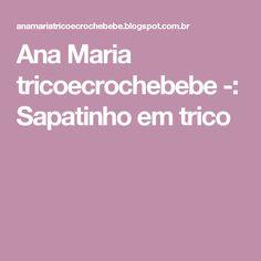 Ana Maria tricoecrochebebe -: Sapatinho em trico Knitting And Crocheting, Tricot, Shoes