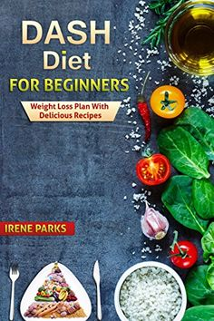 Dash Diet for Beginners: Weight Loss Plan with Delicious Recipes (Healthy Eating) (English Edition)