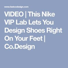 VIDEO | This Nike VIP Lab Lets You Design Shoes Right On Your Feet | Co.Design