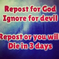 I do NOT believe that if I don't repost then I'll die in three days I'm reposting because I LOVE GOD and HE WILL DEFEAT THE DEVIL