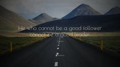 Before being a good leader, one must first be a good follower -Aristotle. --> Otherwise, it's just blind recklessness.
