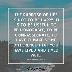 The purpose of life is not to be happy. It is to be useful, to be honorable, to be compassionate, to have if make some difference that you have lived and lived well.