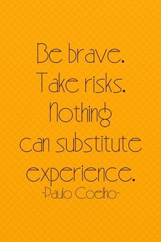 Be brave. Take risks. Nothing can substitute experience. – Paulo Coelho thedailyquotes.com
