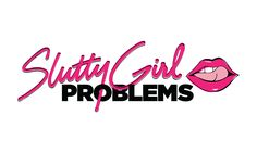 Slutty Girl Problems - Everything your mom was too embarrassed to tell you about.