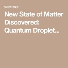 New State of Matter Discovered: Quantum Droplet...