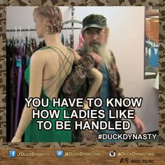 You have to know how ladies like to be handled. Uncle Si. Duck Dynasty.