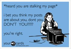 Funny Confession Ecard: *heard you are stalking my page* i bet you think my posts are about you, dont you. DON'T YOU????? you're right.