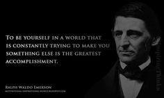 To be yourself ..... Ralph Waldo Emerson