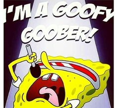 Im a goofy goober...  Don't judge me.