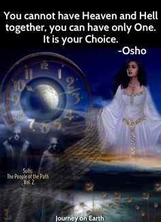 """You cannot have Heaven and Hell together, you can have only One. It is your Choice."""" -Osho    Sufis: The People of the Path, Vol. 2"""