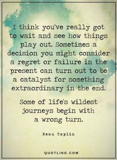 Quotes Sometimes a decision you might consider a regret or failure in the present can turn out to be a catalyst for something extraordinary in the end.