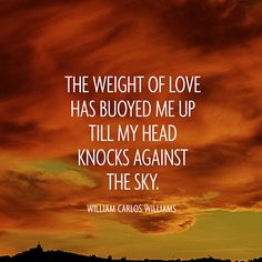 """The weight of love / Has buoyed me up / Till my head / Knocks against the sky."" — William Carlos Williams"