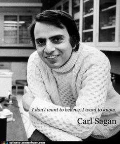 I don't want to believe. I want to know. ~Carl Sagan