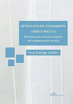 Metodología del razonamiento jurídico-práctico : elementos para una teoría de la argumentación jurídica / Óscar Buenaga Ceballos.    Dykinson, 2016