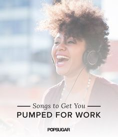 Songs to Get You Pumped For Work | POPSUGAR Career and Finance