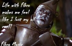 "Fibro...SO TRUE!! This is what I answer to those who ask how I am doing...""I feel like the Tin Man without the oil can."""