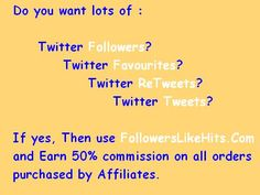 Do you want lots of :    Twitter Followers? Twitter Favourites? Twitter ReTweets? Twitter Tweets?  If yes, Then use www.FollowersLikeHits.Com  and Earn 50% commission on all orders  purchased by Affiliates.