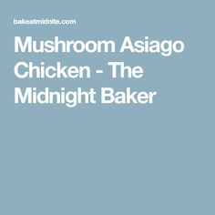 Mushroom Asiago Chicken - The Midnight Baker