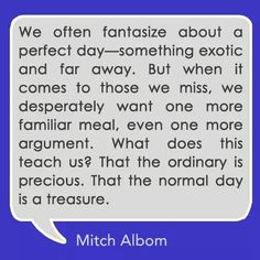 Favorite Quotes, Best Quotes, Mitch Albom, A Perfect Day, Motivational Posters, Deep Thoughts, The Ordinary, Things To Come, Wisdom