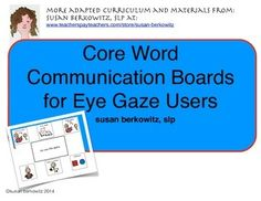 This is a set of 6-location picture communication boards for eye gaze users. This has been revised to us Symbol Stix from News2You.There are 4 core word boards, plus 1 for somethings wrong, a game topic board, a t.v. watching topic board, and a book reading topic board; 8 in all.For students who are unable to reliably reach to touch/point, eye gaze responses may be the best way to access communication systems.For direct selectors, try my Core Words to Goand my set of Activity Based…