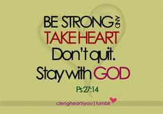 Ps. 27.14 Wait on the LORD: be of good courage, and he shall strengthen thine heart: wait, I say, on the LORD. KJV!!!