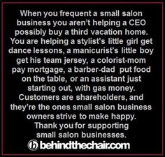 When you frequent a small salon business you aren't helping a CEO possibly buy a third vacation home. You are helping a stylist's little girl get dance lessons. Salon Quotes, Hair Quotes, Hairstylist Quotes, Hairstylist Problems, Hairdresser Quotes, Vintage Hair Salons, Small Salon, Vacation Quotes, Appreciation Quotes
