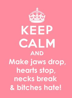 Keep calm and make jaws drop, hearts stop, necks break and bitches hate!