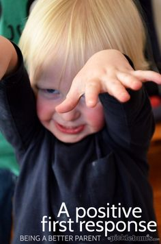 Parenting tip for when I am feeling stretched and likely to say something unhelpful - you need 'a positive first response'