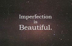 Imperfection is not a flaw. It motivates you to work harder