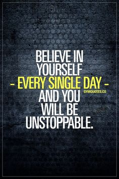 Believe in yourself - every single day - and you will be unstoppable. for all our motivational gym and fitness quotes! True Quotes, Great Quotes, Quotes To Live By, Inspirational Quotes, Quotes For Boys, Quotes Quotes, The Words, Believe In Yourself Quotes, Believe Quotes