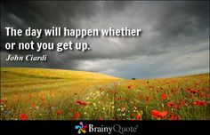 The day will happen whether or not you get up. - John Ciardi