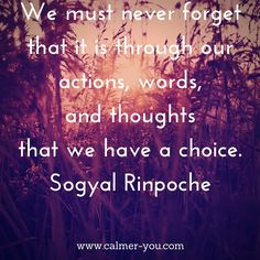 We must never forget that it is through our actions, words, and thoughts that we have a choice. #calmeryou
