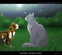 The words that started it all.Warrior cats by Erin Hunter, art by Mizu-no-Akira. Bluestar and Spottedleaf Warrior Cats Quotes, Warrior Cats Series, Warrior Cats Fan Art, Warrior Cats Books, Warrior Cat Drawings, Cat Quotes, The Warriors Book, Love Warriors, Warriors Game