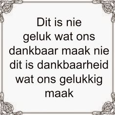 Afrikaanse Inspirerende Gedagtes & Wyshede: Dit is nie geluk wat ons dankbaar maak nie dit is dankbaarheid wat ons gelukkig maak Afrikaans Language, Afrikaanse Quotes, Words Worth, Goeie Nag, Good Morning Quotes, Christian Quotes, Cool Words, Printed Shirts, Positive Quotes