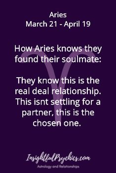 Aries Soulmate: How Aries knows they found their soulmate: They know this is the real deal relationship. This isnt settling for a partner, this is the chosen one. Aries March 21 - April 19 /